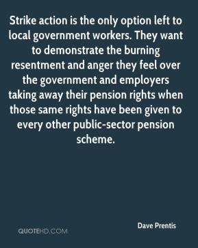 Dave Prentis - Strike action is the only option left to local government workers. They want to demonstrate the burning resentment and anger they feel over the government and employers taking away their pension rights when those same rights have been given to every other public-sector pension scheme.