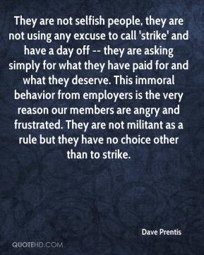 Dave Prentis - They are not selfish people, they are not using any excuse to call 'strike' and have a day off -- they are asking simply for what they have paid for and what they deserve. This immoral behavior from employers is the very reason our members are angry and frustrated. They are not militant as a rule but they have no choice other than to strike.