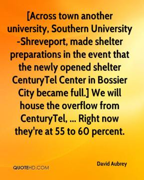 David Aubrey - [Across town another university, Southern University-Shreveport, made shelter preparations in the event that the newly opened shelter CenturyTel Center in Bossier City became full.] We will house the overflow from CenturyTel, ... Right now they're at 55 to 60 percent.