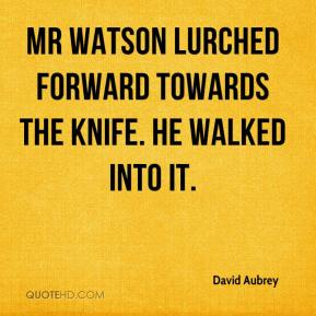 Mr Watson lurched forward towards the knife. He walked into it.