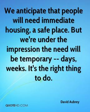 We anticipate that people will need immediate housing, a safe place. But we're under the impression the need will be temporary -- days, weeks. It's the right thing to do.