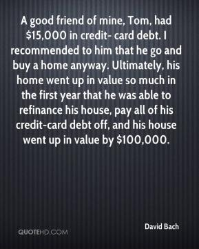David Bach - A good friend of mine, Tom, had $15,000 in credit- card debt. I recommended to him that he go and buy a home anyway. Ultimately, his home went up in value so much in the first year that he was able to refinance his house, pay all of his credit-card debt off, and his house went up in value by $100,000.