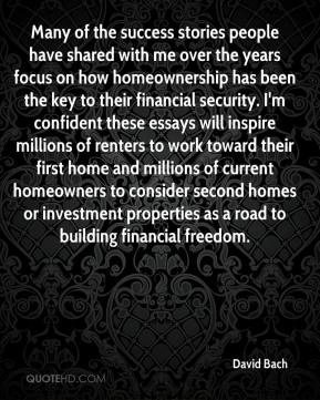 Many of the success stories people have shared with me over the years focus on how homeownership has been the key to their financial security. I'm confident these essays will inspire millions of renters to work toward their first home and millions of current homeowners to consider second homes or investment properties as a road to building financial freedom.