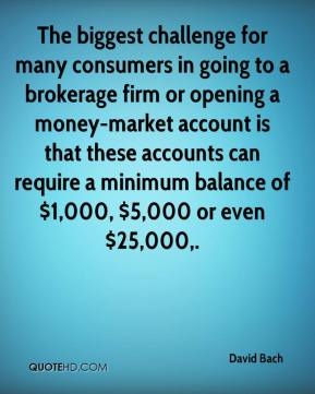 The biggest challenge for many consumers in going to a brokerage firm or opening a money-market account is that these accounts can require a minimum balance of $1,000, $5,000 or even $25,000.