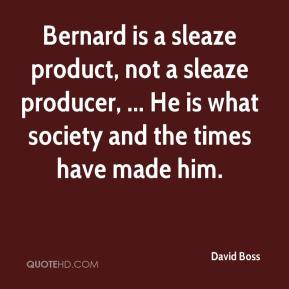 David Boss - Bernard is a sleaze product, not a sleaze producer, ... He is what society and the times have made him.