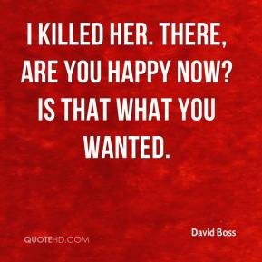 David Boss - I killed her. There, are you happy now? Is that what you wanted.