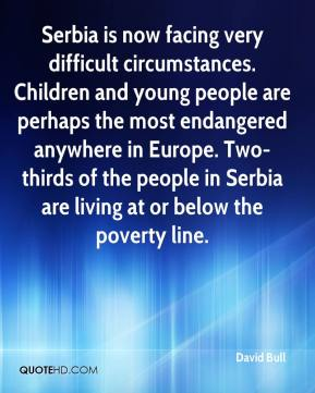 David Bull - Serbia is now facing very difficult circumstances. Children and young people are perhaps the most endangered anywhere in Europe. Two-thirds of the people in Serbia are living at or below the poverty line.
