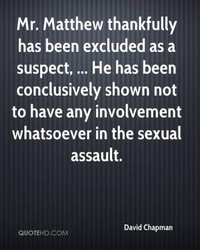 David Chapman - Mr. Matthew thankfully has been excluded as a suspect, ... He has been conclusively shown not to have any involvement whatsoever in the sexual assault.