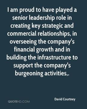 David Courtney - I am proud to have played a senior leadership role in creating key strategic and commercial relationships, in overseeing the company's financial growth and in building the infrastructure to support the company's burgeoning activities.