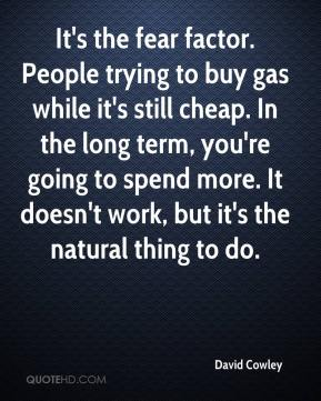 David Cowley - It's the fear factor. People trying to buy gas while it's still cheap. In the long term, you're going to spend more. It doesn't work, but it's the natural thing to do.