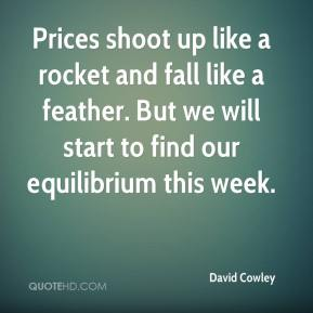 David Cowley - Prices shoot up like a rocket and fall like a feather. But we will start to find our equilibrium this week.