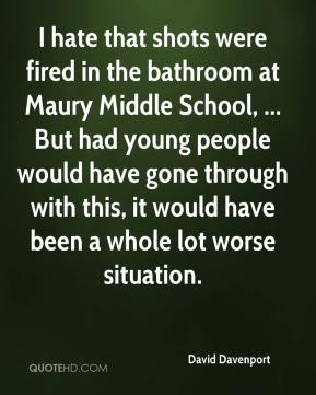 David Davenport - I hate that shots were fired in the bathroom at Maury Middle School, ... But had young people would have gone through with this, it would have been a whole lot worse situation.