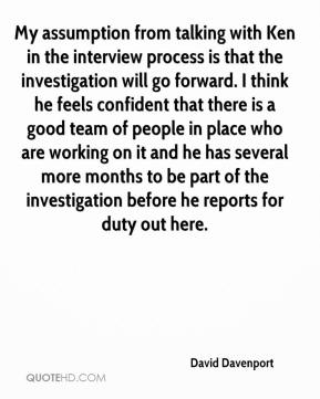 David Davenport - My assumption from talking with Ken in the interview process is that the investigation will go forward. I think he feels confident that there is a good team of people in place who are working on it and he has several more months to be part of the investigation before he reports for duty out here.