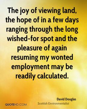 David Douglas - The joy of viewing land, the hope of in a few days ranging through the long wished-for spot and the pleasure of again resuming my wonted employment may be readily calculated.
