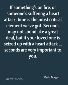 David Douglas - If something's on fire, or someone's suffering a heart attack, time is the most critical element we've got. Seconds may not sound like a great deal, but if your loved one is seized up with a heart attack ... seconds are very important to you.
