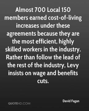 David Fagan - Almost 700 Local 150 members earned cost-of-living increases under these agreements because they are the most efficient, highly skilled workers in the industry. Rather than follow the lead of the rest of the industry, Levy insists on wage and benefits cuts.