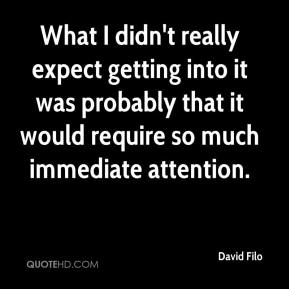 David Filo - What I didn't really expect getting into it was probably that it would require so much immediate attention.