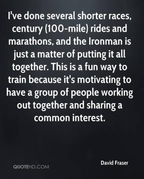 David Fraser - I've done several shorter races, century (100-mile) rides and marathons, and the Ironman is just a matter of putting it all together. This is a fun way to train because it's motivating to have a group of people working out together and sharing a common interest.