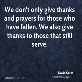 We don't only give thanks and prayers for those who have fallen. We also give thanks to those that still serve.