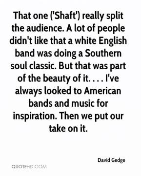 David Gedge - That one ('Shaft') really split the audience. A lot of people didn't like that a white English band was doing a Southern soul classic. But that was part of the beauty of it. . . . I've always looked to American bands and music for inspiration. Then we put our take on it.