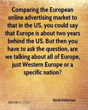 David Hallerman - Comparing the European online advertising market to that in the US, you could say that Europe is about two years behind the US. But then you have to ask the question, are we talking about all of Europe, just Western Europe or a specific nation?