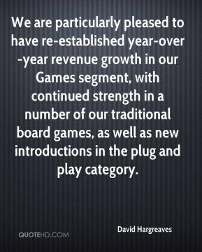 David Hargreaves - We are particularly pleased to have re-established year-over-year revenue growth in our Games segment, with continued strength in a number of our traditional board games, as well as new introductions in the plug and play category.