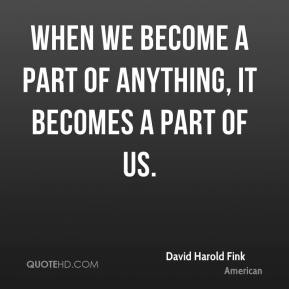 When we become a part of anything, it becomes a part of us.