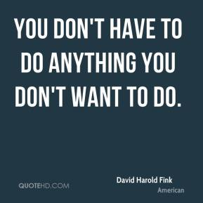 You don't have to do anything you don't want to do.