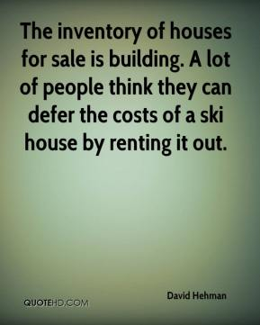 David Hehman - The inventory of houses for sale is building. A lot of people think they can defer the costs of a ski house by renting it out.