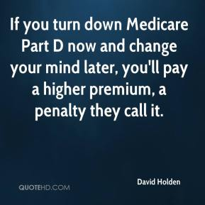 David Holden - If you turn down Medicare Part D now and change your mind later, you'll pay a higher premium, a penalty they call it.