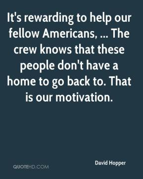 David Hopper - It's rewarding to help our fellow Americans, ... The crew knows that these people don't have a home to go back to. That is our motivation.