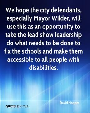 David Hopper - We hope the city defendants, especially Mayor Wilder, will use this as an opportunity to take the lead show leadership do what needs to be done to fix the schools and make them accessible to all people with disabilities.