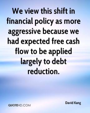 David Kang - We view this shift in financial policy as more aggressive because we had expected free cash flow to be applied largely to debt reduction.