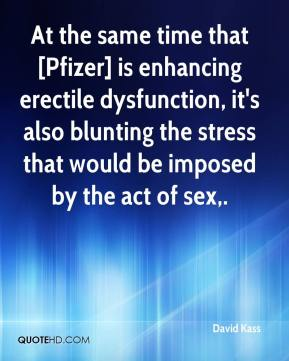 David Kass - At the same time that [Pfizer] is enhancing erectile dysfunction, it's also blunting the stress that would be imposed by the act of sex.