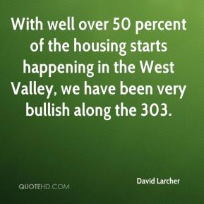 David Larcher - With well over 50 percent of the housing starts happening in the West Valley, we have been very bullish along the 303.