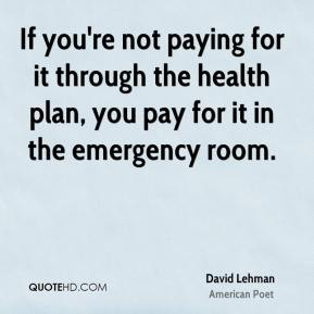 If you're not paying for it through the health plan, you pay for it in the emergency room.