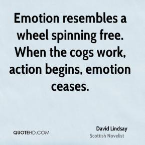 David Lindsay - Emotion resembles a wheel spinning free. When the cogs work, action begins, emotion ceases.