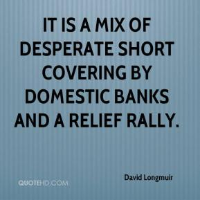 David Longmuir - It is a mix of desperate short covering by domestic banks and a relief rally.
