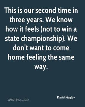 David Magley - This is our second time in three years. We know how it feels (not to win a state championship). We don't want to come home feeling the same way.