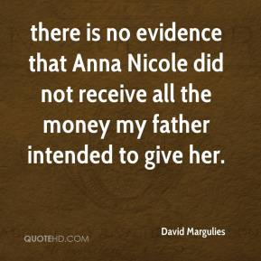David Margulies - there is no evidence that Anna Nicole did not receive all the money my father intended to give her.
