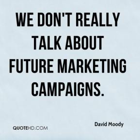 David Moody - We don't really talk about future marketing campaigns.
