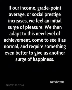 David Myers - If our income, grade-point average, or social prestige increases, we feel an initial surge of pleasure. We then adapt to this new level of achievement, come to see it as normal, and require something even better to give us another surge of happiness.