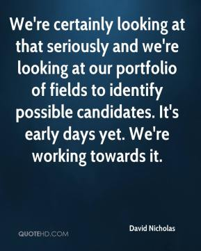 David Nicholas - We're certainly looking at that seriously and we're looking at our portfolio of fields to identify possible candidates. It's early days yet. We're working towards it.