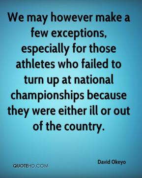 David Okeyo - We may however make a few exceptions, especially for those athletes who failed to turn up at national championships because they were either ill or out of the country.