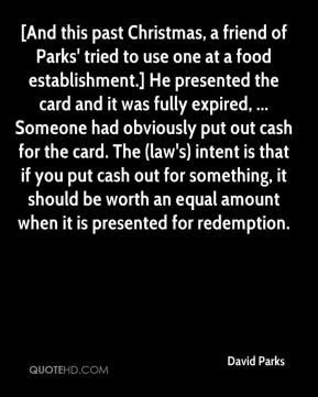 David Parks - [And this past Christmas, a friend of Parks' tried to use one at a food establishment.] He presented the card and it was fully expired, ... Someone had obviously put out cash for the card. The (law's) intent is that if you put cash out for something, it should be worth an equal amount when it is presented for redemption.