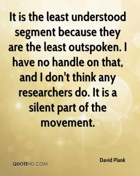 David Plank - It is the least understood segment because they are the least outspoken. I have no handle on that, and I don't think any researchers do. It is a silent part of the movement.