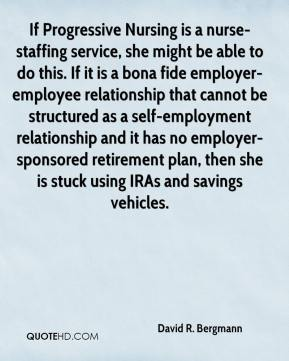 David R. Bergmann - If Progressive Nursing is a nurse-staffing service, she might be able to do this. If it is a bona fide employer-employee relationship that cannot be structured as a self-employment relationship and it has no employer-sponsored retirement plan, then she is stuck using IRAs and savings vehicles.