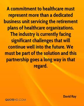 David Ray - A commitment to healthcare must represent more than a dedicated business unit servicing the retirement plans of healthcare organizations. The industry is currently facing significant challenges that will continue well into the future. We must be part of the solution and this partnership goes a long way in that regard.