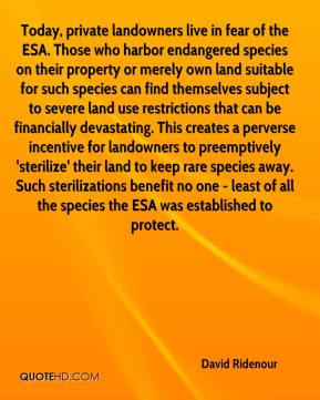 David Ridenour - Today, private landowners live in fear of the ESA. Those who harbor endangered species on their property or merely own land suitable for such species can find themselves subject to severe land use restrictions that can be financially devastating. This creates a perverse incentive for landowners to preemptively 'sterilize' their land to keep rare species away. Such sterilizations benefit no one - least of all the species the ESA was established to protect.