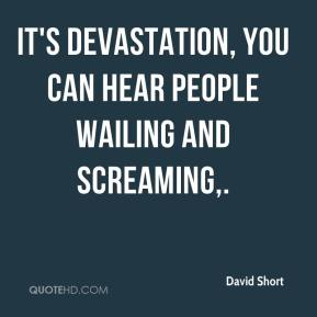 David Short - It's devastation, you can hear people wailing and screaming.